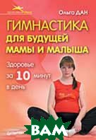 Гимнастика для будущей мамы и малыша  Дан Ольга купить