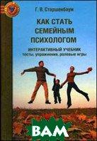 Как стать семейным психологом. Интерактивный учебник. Тесты. Упражнения. Ролевые игры  Старшенбаум Г.В.  купить