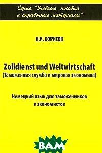 Таможенная служба и мировая экономика. Немецкий язык для таможенников и экономистов  Борисов Н.И.  купить