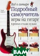 Все о гитаре: Подробный самоучитель игры на гитаре в разных стилях музыки   Барроуз Т. купить