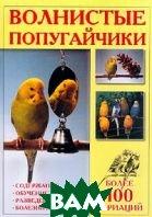 Волнистые попугайчики: Более 100 вариаций: Содержание, обучение, разведение, болезни и лечение  Винс Т. купить
