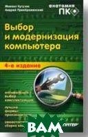Выбор и модернизация компьютера. Анатомия ПК. 4-е изд.  Кутузов М. А., Преображенский А. купить
