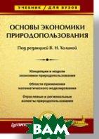 Основы экономики природопользования: Учебник для вузов   Холина В. Н. купить
