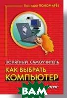 Как выбрать компьютер. Понятный самоучитель   Пономарев Г. В. купить