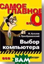 Самое главное о…: Выбор компьютера   Кутузов М. А., Преображенский А. купить
