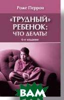 `Трудный` ребенок: что делать? 6-е изд.  Перрон Р. купить