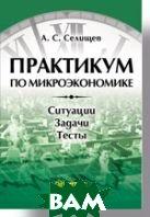 Практикум по микроэкономике   Селищев А. С. купить