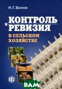 Контроль и ревизия в сельском хозяйстве: Учебник для вузов Изд. 4-е  Белов Н.Г. купить