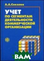 Учет по сегментам деятельности коммерческой организации: формирование и анализ  Соколов А.А.  купить