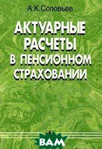 Актуарные расчеты в системе пенсионного страхования  Соловьев А.К. купить