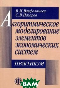 Алгоритмическое моделирование элементов экономических систем. Практикум - 2 изд.  Варфоломеев В.И купить