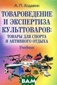 Товароведение и экспертиза культтоваров: Товары для спорта и активного отдыха  Ходыкин А.П. купить
