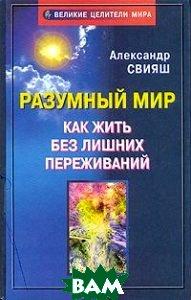 Разумный мир Как жить без лишних переживаний Серия: Великие целители мира 2-е издание  Свияш А. купить