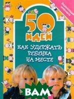 50 идей как удержать ребенка на месте Серия: 50 идей  Дод Е. купить