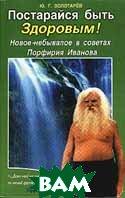 Постарайся быть здоровым Новое-небывалое в советах Порфирия Иванова  Золотарев Ю.Г. купить