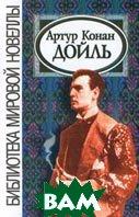 Артур Конан Дойль Новеллы Серия: Библиотека мировой новеллы  Артур Конан Дойль купить