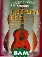 Гитара для всех. Самоучитель игры на шестиструнной гитаре   В. Катанский купить