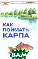 Как поймать карпа. Серия: Пресноводные рыбы наших вод  А. Г. Горяйнов  купить
