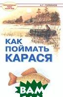 Как поймать карася Серия: Пресноводные рыбы наших вод  А. Г. Горяйнов  купить