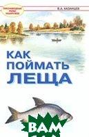 Как поймать леща Серия: Пресноводные рыбы наших вод  В. А. Казанцев  купить