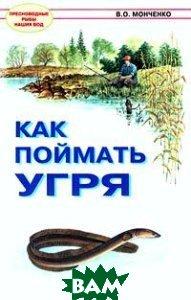 Как поймать угря Серия: Пресноводные рыбы наших вод  В. О. Монченко  купить