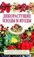 Дикорастущие плоды и ягоды Целебные свойства, сбор и хранение, консервирование  Жукова купить