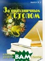 За праздничным столом. Популярные песни в переложении для фортепиано и гитары с голосом Выпуск 2   купить
