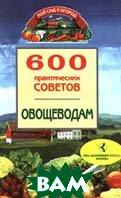 600 практических советов овощеводам Серия: Мой сад и огород  Дынько В. купить