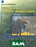 Кто и как в мире животных двигается Серия: Кто и как в мире животных  Алексеев В.А. купить