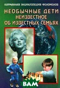 Необычные дети Неизвестное об известных семьях Книга вторая Серия: Карманная энциклопедия феноменов   купить