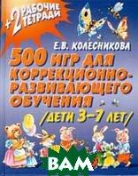 500 игр для коррекционно-развивающего обучения Дети 3-7 лет   Колесникова Е. В.  купить