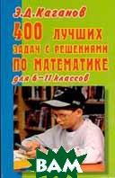 400 лучших задач с решениями по математике для 6-11 классов   Каганов Э.Д. купить