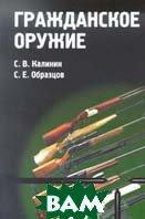 Гражданское оружие Научно-практическое пособие   Калинин С. В., Образцов С. Е. купить
