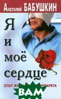 Я и мое сердце Опыт жизни после инфаркта  Бабушкин А. купить