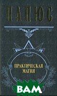 Практическая магия Серия: Великие посвященные  Папюс купить