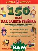 150 идей как занять ребенка Серия: Индивидуальные издания    купить