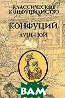 Классическое конфуцианство Том 1 Конфуций Лунь Юй Серия: Мировое наследие  Конфуций купить