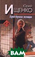 Город дерзких женщин Серия: Новый русский детектив  Ищенко Ю. купить