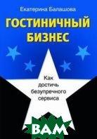 Гостиничный бизнес. Как достичь безупречного сервиса  2-е издание  Екатерина Балашова купить