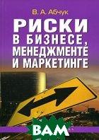 Риски в бизнесе, менеджменте и маркетинге  В. А. Абчук  купить