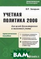 Учетная политика 2006 для целей бухгалтерского и налогового учета. Практическое пособие  В. Р. Захарьин купить