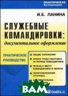 Служебные командировки: документальное оформление. Практическое пособие  Ланина И.Б.  купить