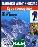 Навыки альпинизма. Курс тренировок. 2-е издание  Стюарт Джонстон, Пит Хилл  купить
