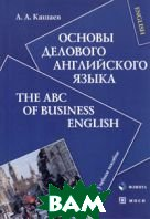 Основы делового английского языка / The ABC of Business English   А. А. Кашаев купить