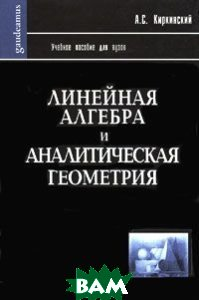 Линейная алгебра и аналитическая геометрия. Учебное пособие  Киркинский А.С.  купить