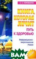 Книга, которая лечит. Путь к здоровью. Информационно-энергетическое Учение  С. С. Коновалов купить