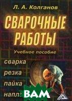 Сварочные работы. Сварка, резка, пайка, наплавка. 4-е издание  Колганов Л.А. купить