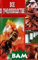 Все о пчеловодстве: Золотая книга пчеловода: Содержание; Разведение; Использование продукции   под ред. Рублева С. купить