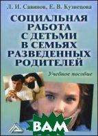 Социальная работа с детьми в семьях разведенных родителей. Учебное пособие. 3-е издание  Савинов Л.И.  купить