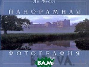 Панорамная фотография / Panoramic Photography  Ли Фрост / Lee Frost купить